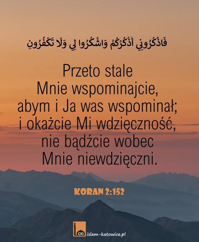 Przeto stale Mnie wspominajcie, abym i Ja was wspominał; i okażcie Mi wdzięczność, nie bądźcie wobec Mnie niewdzięczni. (2:152)